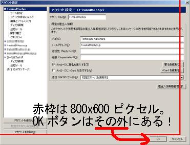 自宅で運用している古いノートPCの1台は画面サイズが最大で 800x600 ピクセルという「前世紀」の遺物なので、846x648 ピクセル の Thunderbird でアカウント設定画面のOKボタンが画面からはみ出して押せない。